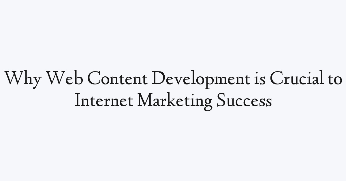 Why Web Content Development is Crucial to Internet Marketing Success